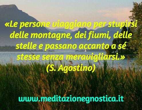 «Le persone viaggiano per stupirsi delle montagne, dei fiumi, delle stelle e passano accanto a sé stesse senza meravigliarsi.» (S. Agostino) / www.meditazionegnostica.it