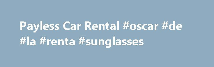 Payless Car Rental #oscar #de #la #renta #sunglasses http://sweden.remmont.com/payless-car-rental-oscar-de-la-renta-sunglasses/  #car rentals cheap # Oakland, CA (OAK) Hours of Operation: Sun – Sat 6:00 AM – 11:00 PM Low Prices on Car Rentals in Oakland, California Here at Payless Car Rental, we know that traveling can sometimes be an expensive and stressful ordeal, especially if you're visiting a city you've never been to before. We're here to make things easy for you. When you arrive at…