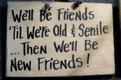 We'll be friends 'til we're old and senile then we'll be new friends