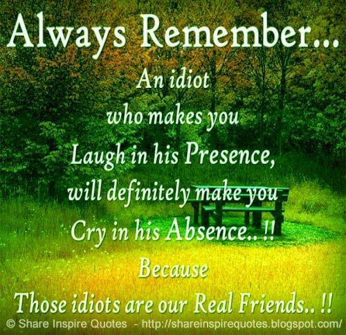 Always Remember... An idiot who makes you Laugh in his Presence, will definitely make you cry in his absence..!! Because Those idiots are our Real Friends..!!  #Friendship #Friendshiplessons #Friendshipadvice #Friendshipquotes #quotesonFriendship #Friendshipquotesandsayings #remember #idiot #laugh #cry #absence #presence #shareinspirequotes #share #inspire #quotes #whatsapp