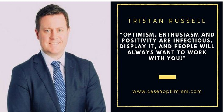 """""""Optimism, enthusiasm and positivity are infectious, display it, and people will always want to work with you!"""" Tristan Russell, Adviser, City of Port Phillip  Excerpt from Victor Perton """"The Case for Optimism: The Optimists' Voices"""""""