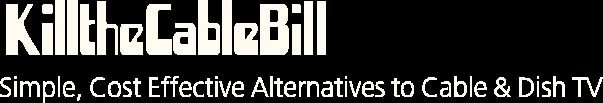 KilltheCableBill - Simple, Cost Effective Alternatives to Cable & Dish TV