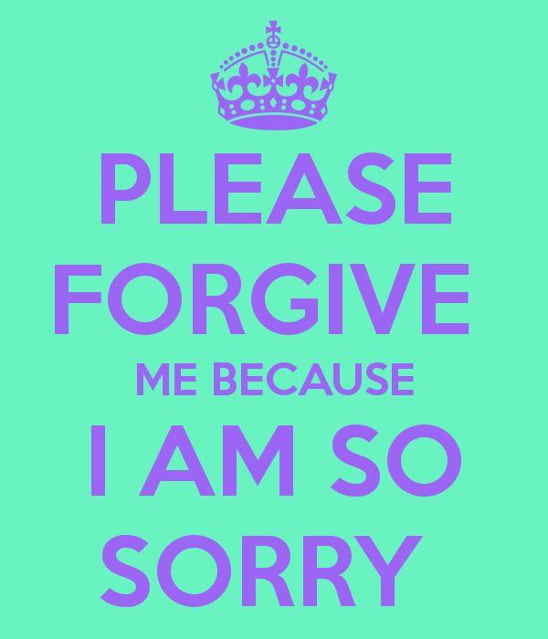 PLEASE FORGIVE  ME BECAUSE I AM SO SORRY