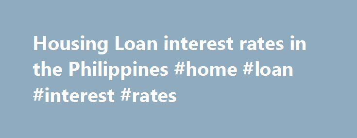 Housing Loan interest rates in the Philippines #home #loan #interest #rates http://loans.nef2.com/2017/05/03/housing-loan-interest-rates-in-the-philippines-home-loan-interest-rates/  #compare home loan rates # Housing Loan interest rates in the Philippines Sponsored Links The battle for low housing loan rates in the Philippines is on. In the previous months, we ve seen a variety of advertisements by local banks…  Read more