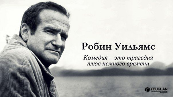 Робин Уильямс: комедия – это трагедия плюс немного времени http://yurij-burlan.livejournal.com/46820.html