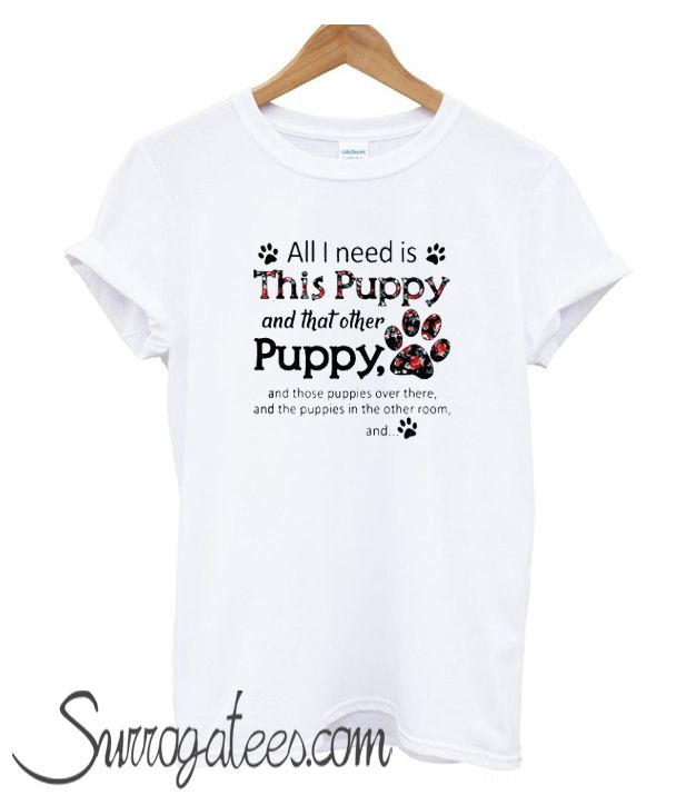2871df031dd3 All I need is this Puppy and that other puppy and those Trending matching T- shirt