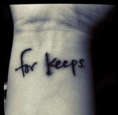 "'for keeps' on my right wrist to be a constant reminder to myself, that I play for keeps and that I am for keeps. I am not to be bargained with, nor do the bargaining. It's an all or nothing deal. It's my loyalty to love. There's a period at the end to symbolize the finality of it."" <---- love the meaning!"