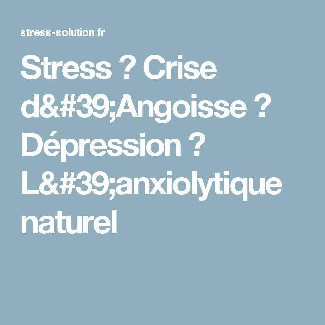 Stress ? Crise d'Angoisse ? Dépression ? L'anxiolytique naturel