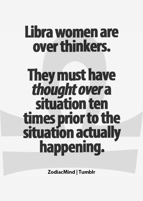 Libra women are over thinkers. Too true. I dote on my past mistakes waaaaayyyyyyyyyyyyyyyy too much.