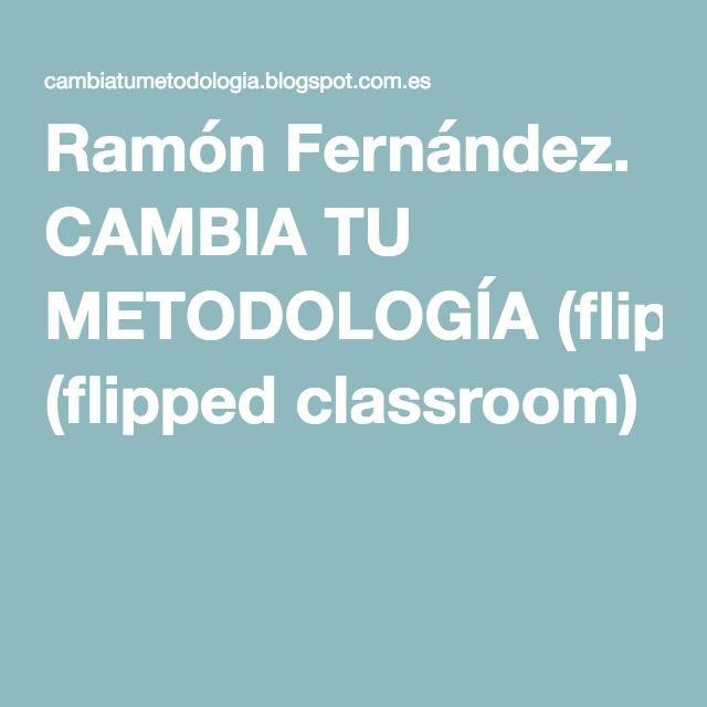 Ramón Fernández. CAMBIA TU METODOLOGÍA (flipped classroom)