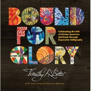 """""""Bound for Glory: Celebrating the Gift of African American Spirituals through Expressive Calligraphy"""" --  Timothy R. Botts"""