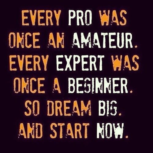 Every pro was once an amateur. Every expert was once a beginner. So dream big. And start now. It may be a long hard journey, but it'll be worth it in the end. Never give up.