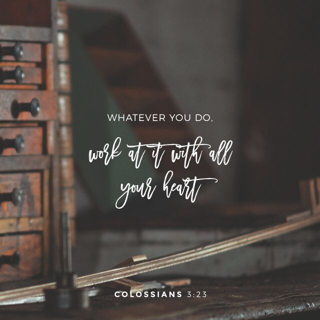 """And whatsoever ye do, do it heartily, as to the Lord, and not unto men; Knowing that of the Lord ye shall receive the reward of the inheritance: for ye serve the Lord Christ."" ‭‭Colossians‬ ‭3:23-24‬ ‭KJV‬‬"