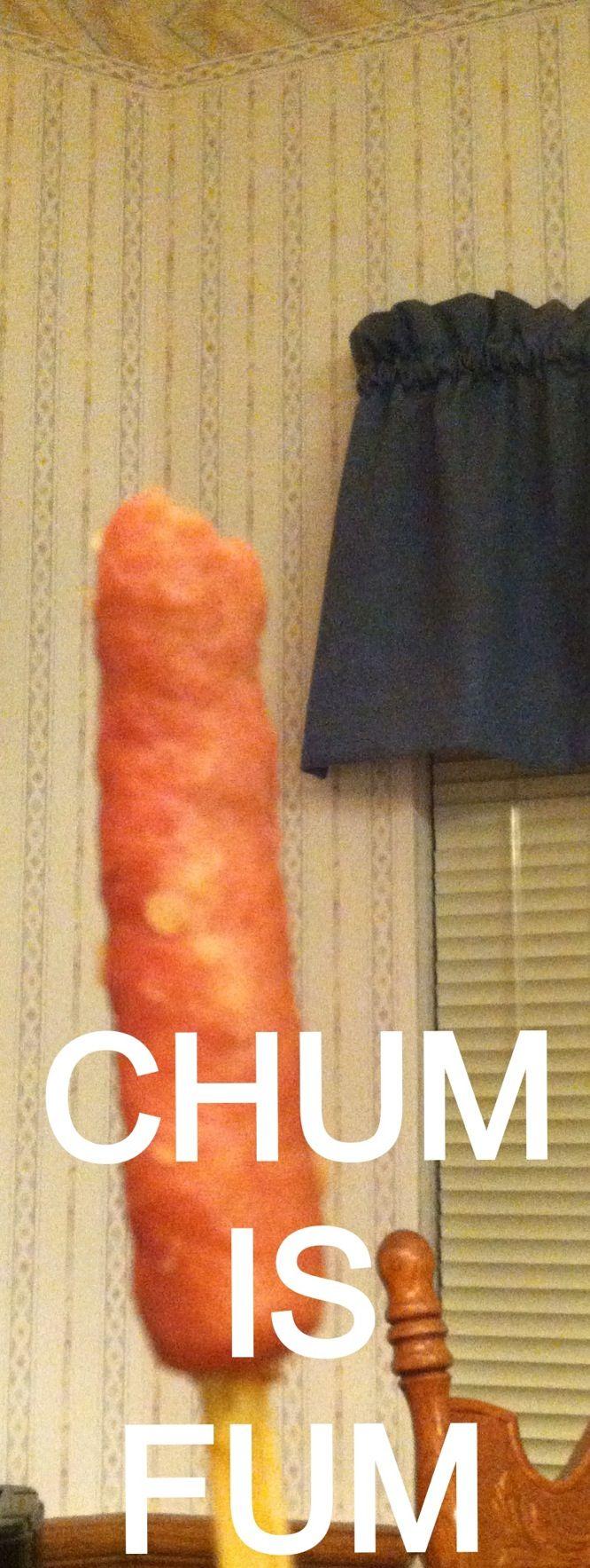 Chum is fum  P   Funny...