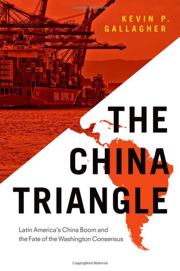 The China Triangle: Latin America's China Boom and the Fate of the Washington Consensus ::::: Kevin P. Gallagher