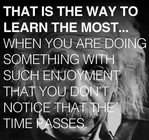 La manera de aprender mejor... Cuando estas haciendo algo con tanto gusto que no te das cuenta de que el tiempo esta pasando. -Albert Einstein's                                                                                                                                                     Más
