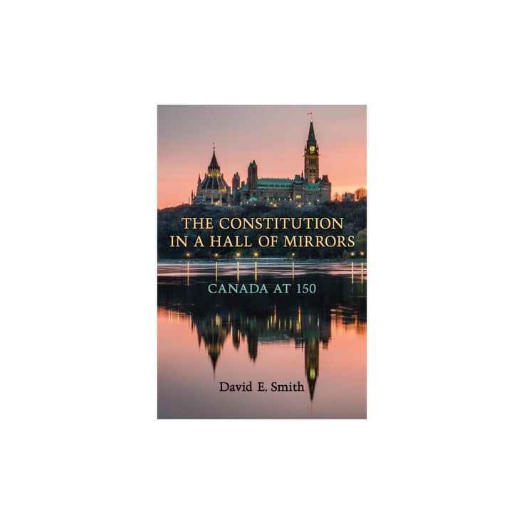 Constitution in a Hall of Mirrors : Canada at 150 (Hardcover) (David E. Smith)