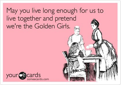 Funny Birthday Ecard: May you live long enough for us to live together and pretend we're the Golden Girls.