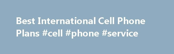 Best International Cell Phone Plans #cell #phone #service http://mobile.remmont.com/best-international-cell-phone-plans-cell-phone-service/  Credit Cards Banking Investing Mortgages Loans Insurance Credit Cards Banking Investing Mortgages Loans Insurance Best International Cell Phone Plans You come home from vacation. You're relaxed. You're refreshed. Then you check your cell phone bill and find that you owe $800. International roaming rates are nothing to mess around with, so it's important…