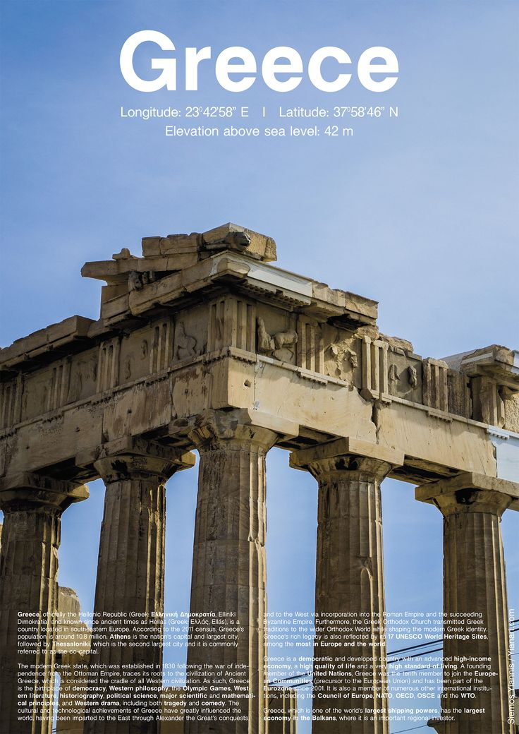 Greece is…  Longitude: 23°42'58'' E   I   Latitude: 37°58'46'' N  Elevation above sea level: 42 m  Greece, officially the Hellenic Republic (Greek: Ελληνική Δημοκρατία, Ellīnikī́ Dīmokratía) and known since ancient times as Hellas (Greek: Ελλάς, Ellás), is a country located in southeastern Europe. According to the 2011 census, Greece's population is around 10.8 million. Athens is the nation's capital and largest city, followed by Thessaloniki, which is the second largest city and it is…