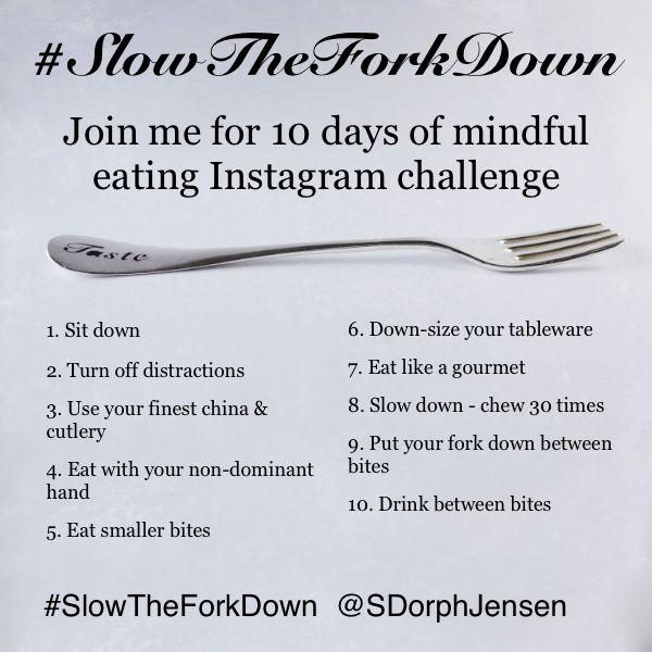 #SlowTheForkDown Instagram Challenge Join me for 10 days of mindful eating on Instagram http://instagram.com/sdorphjensen  For more info read the article on my blog http://www.dorphjensen.com/2015/02/slow-the-fk-down/
