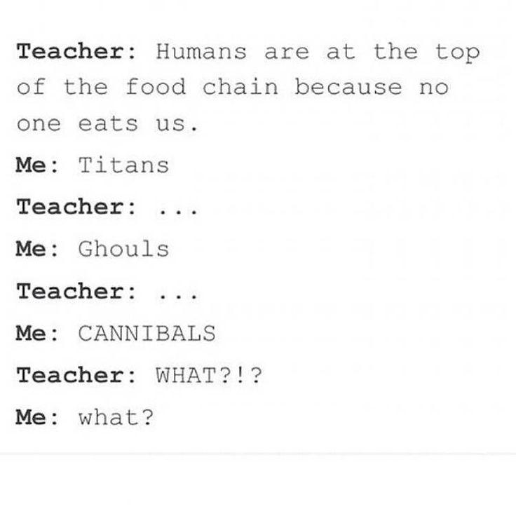 French:  maîtresse ;les humains sont au sommet de la chaîne alimentaire,car personne ne nous mange Moi; Titans Maîtresse ;... Moi; ghoul Maîtresse ; ... Moi; CANNIBALE  maîtresse ;QUOI?!? Moi : quoi?
