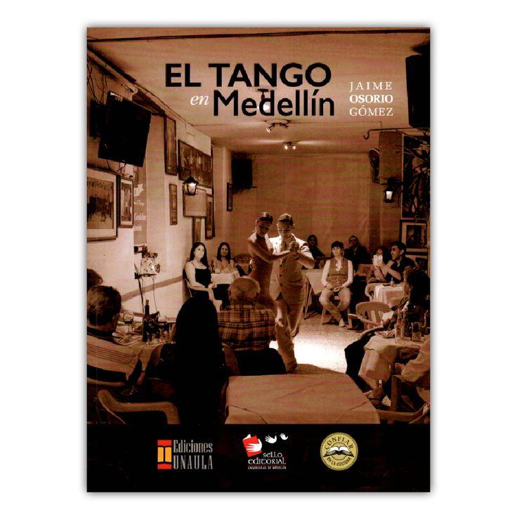 El tango en Medellín – Jaime Osorio Gómez – Ediciones UNAULA www.librosyeditores.com Editores y distribuidores.