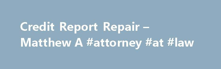 Credit Report Repair – Matthew A #attorney #at #law http://attorney.remmont.com/credit-report-repair-matthew-a-attorney-at-law/  #credit attorney Credit Report Repair Birmingham Credit Repair Lawyer 75% of Credit Reports are Inaccurate! At Dunaway-Attorneys at Law, we realize how frustrating and damaging an inaccurate credit report can be. A bad credit report may prevent you from getting credit, force you to pay higher auto insurance rates or mortgage interest rates, make it […]