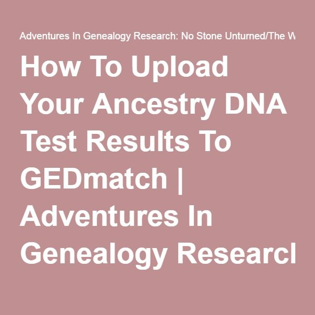How To Upload Your Ancestry DNA Test Results To GEDmatch | Adventures In Genealogy Research: No Stone Unturned/The Wright Stuff
