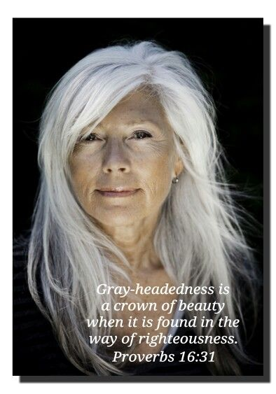 Proverbs 16:31 http://www.mwordsandthechristianwoman.com/ebooksprints.html ~ My grandma into her 80's just had a sprinkling of gray hair, and always wished she had more, because she'd say white hair is a crown of glory ...