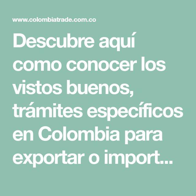 Descubre Aquí Como Conocer Los Vistos Buenos Trámites Específicos En Colombia Para Exportar O Importar Identifica Previamente La P Exportar Cursillo Colombia