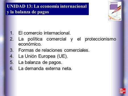 UNIDAD 13: La economía internacional y la balanza de pagos 1.El comercio internacional. 2.La política comercial y el proteccionismo económico. 3.Formas.