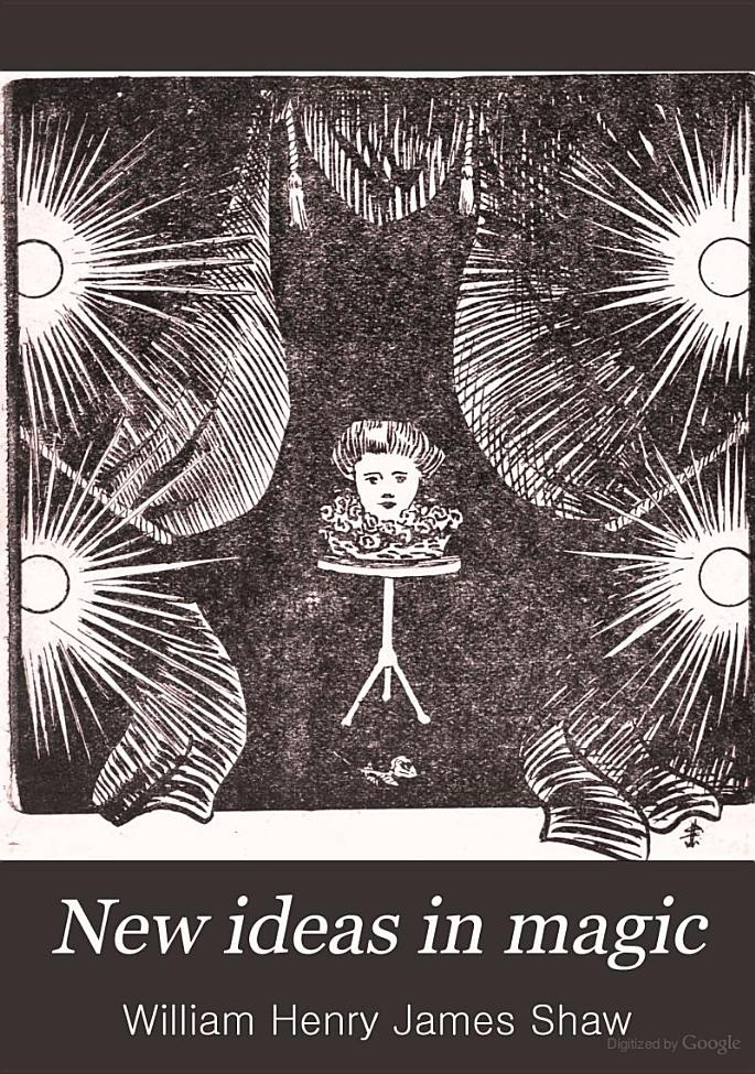 """""""New Ideas in Magic: Illusions, Spiritualistic Effects, Etc."""" - William Henry James Shaw, 1902, 93 pp."""