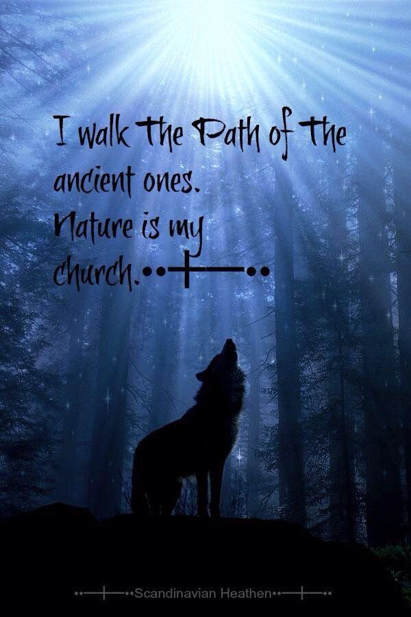 I walk the path of the ancient ones. Nature is my church