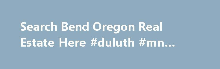 Search Bend Oregon Real Estate Here #duluth #mn #real #estate http://real-estate.remmont.com/search-bend-oregon-real-estate-here-duluth-mn-real-estate/  #real estate bend oregon # Search Bend Real Estate with our Smartphone APP Searching for Bend Real Estate or the surrounding communities of Redmond, Sisters, Madras, LaPine, Sunriver, and Prineville just got a whole lot easier with our NEW SEARCH APP. Using the latest in GPS mobile technology, you can now quickly and efficiently pinpoint……