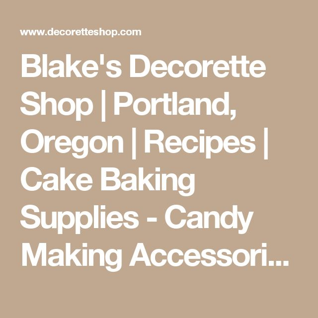 Blake's Decorette Shop | Portland, Oregon | Recipes | Cake Baking Supplies - Candy Making Accessories - Classes, Seminars and Birthday Parties!