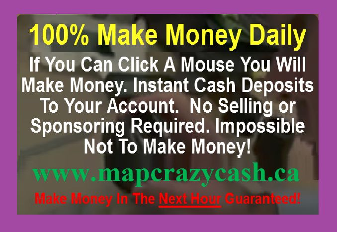 EVERYONE IS MAKING MONEY... This IS FOR REAL!!! YES! Make money every 20 mins. 72 times DAILY... No selling or Sponsoring Required. 100% Guaranteed. Need proof Take a look at this video... JOIN NOW. http://www.mapcrazycash.ca