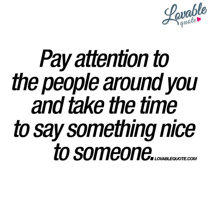 """Pay attention to the people around you and take the time to say something nice to someone."""