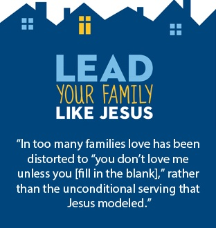 """""""In too many families love has been distorted to 'you don't love me unless you [fill in the blank]' rather than the unconditional serving that Jesus modeled."""" Lead Your Family Like Jesus"""