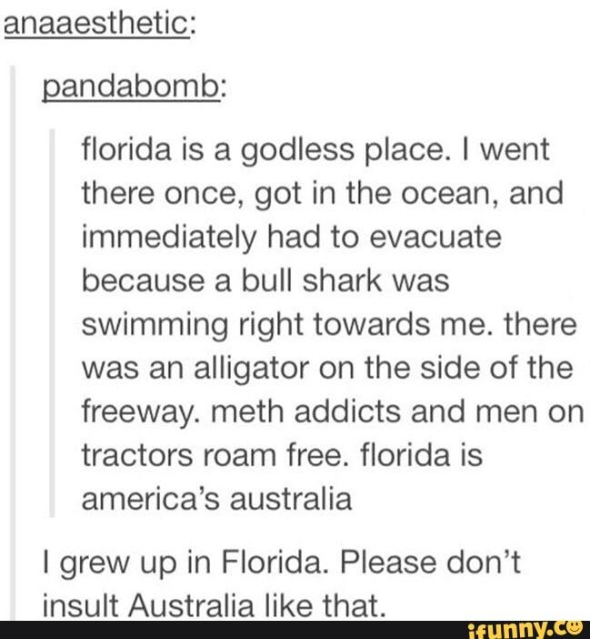 #lol, #lmao << dude, I'm an Australian who lived both near the City and harbor of Australia and the literal Auzzie Outback. I recently moved to FL. Honestly it's not that much different. Less spiders in Fl though. More hurricanes.
