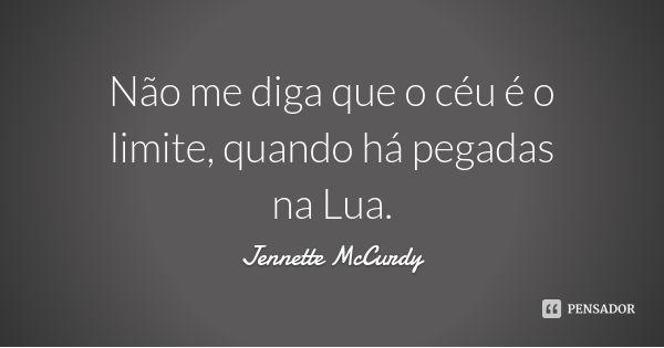 Não me diga que o céu é o limite, quando há pegadas na Lua. — Jennette McCurdy