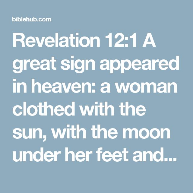 Revelation 12:1 A great sign appeared in heaven: a woman clothed with the sun, with the moon under her feet and a crown of twelve stars on her head.