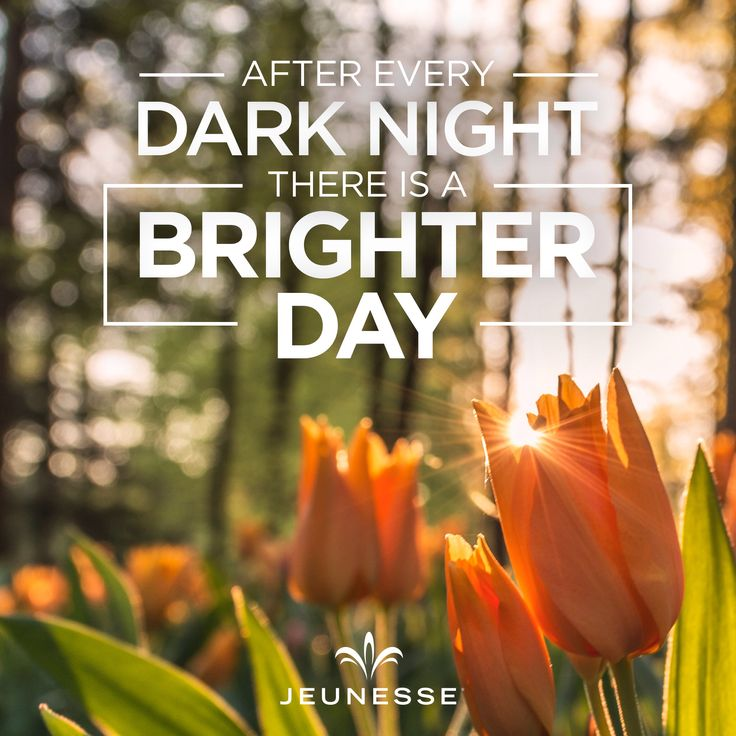 After every dark night there is a brighter day.