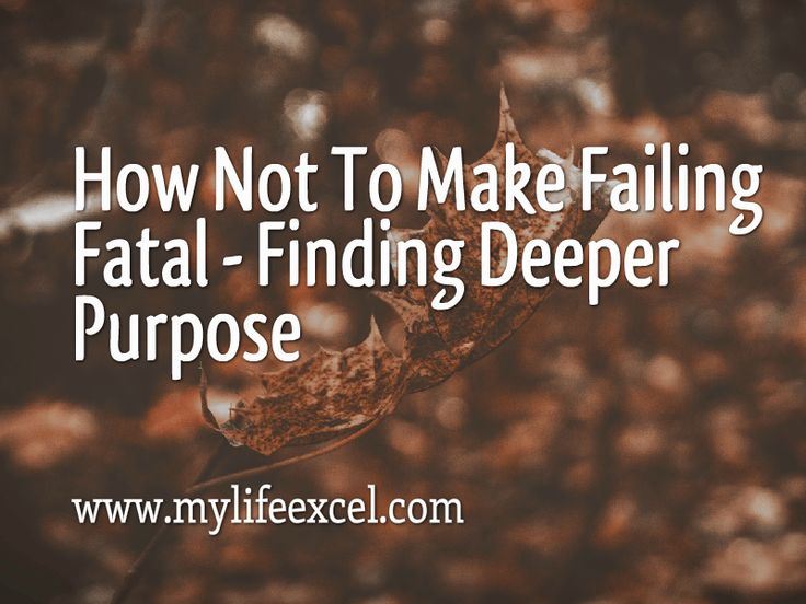 How Not To Make Failing Fatal – Finding Deeper Purpose http://www.mylifeexcel.com/failing-fatal-finding-deeper-purpose/