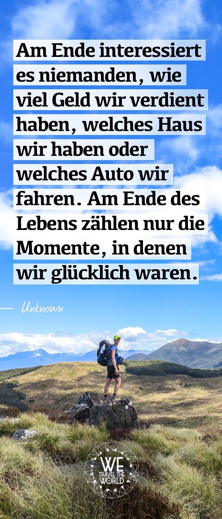Am Ende interessiert es niemanden, wie viel Geld wir verdient haben, welches Haus wir haben oder welches Auto wir fahren. Am Ende des Lebens zählen nur die Momente, in denen wir glücklich waren.