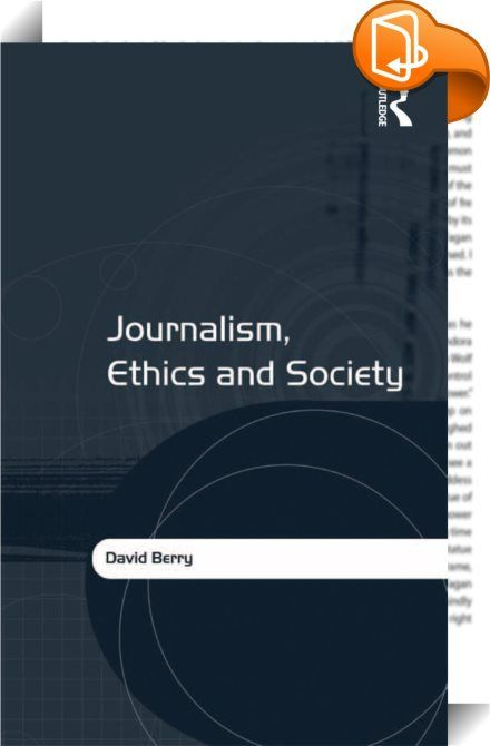 Journalism, Ethics and Society    :  Journalism, Ethics and Society provides a comprehensive overview and critical analysis of debates within media ethics in relation to the purpose of news and journalism for society. It assesses how the meaning of news and journalism is central to a discourse in ethics and further evaluates the continuing role of liberalism in helping to define both theory and practice. Its timely and topical analysis focuses on two of the most central concepts within...