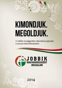 2014-es korményprogram PDF. Győzzön a Jobbik! Kimondjuk. Megoldjuk. Aki még sose volt kormányon, viszont eddig ellenzékben, a parlamentben – közgyűléseken, valamint a való világban  bizonyította nemzeti és közösségi, közrendpárti mivoltát, az bizony a Jobbik Magyarországért Mozgalom. Igen, a mozgalom is, nemcsak a párt.