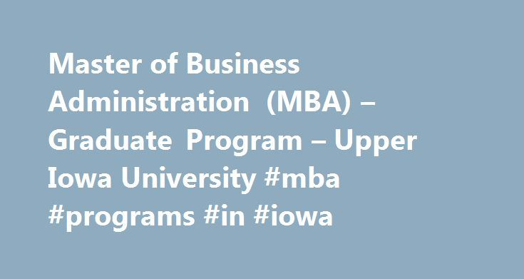 Master of Business Administration (MBA) – Graduate Program – Upper Iowa University #mba #programs #in #iowa http://hawai.remmont.com/master-of-business-administration-mba-graduate-program-upper-iowa-university-mba-programs-in-iowa/  # Master of Business Administration (MBA) Why study Master of Business Administration? The MBA is a forward-thinking curriculum providing students a perspective in leadership, functional department integration, ethical management and risk assessment. The program…