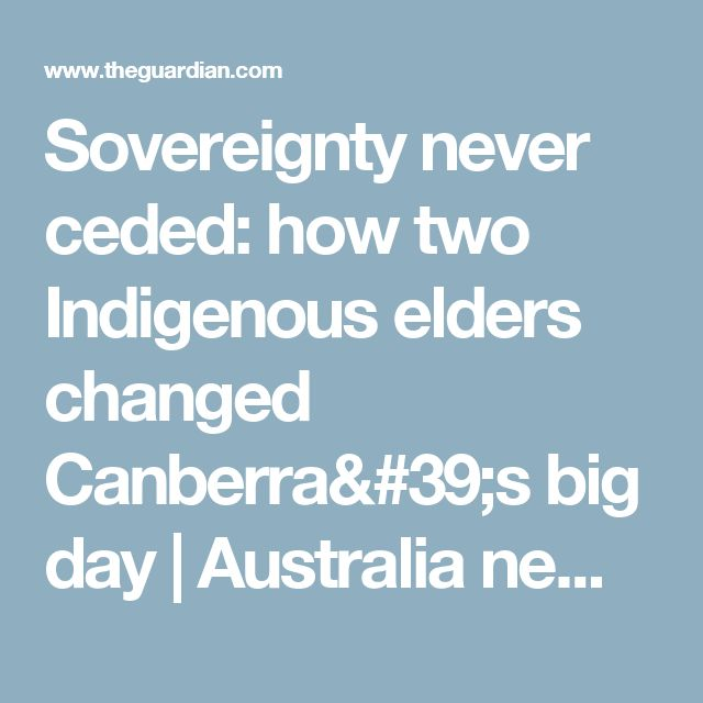 Sovereignty never ceded: how two Indigenous elders changed Canberra's big day | Australia news | The Guardian
