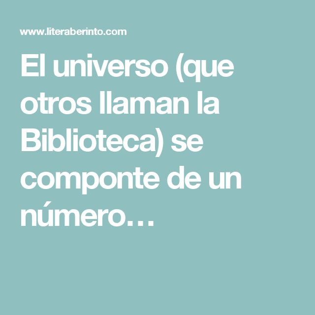 El universo (que otros llaman la Biblioteca) se componte de un número…